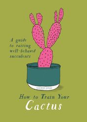 How to Train Your Cactus : A Guide to Raising Well-behaved Succulents product image